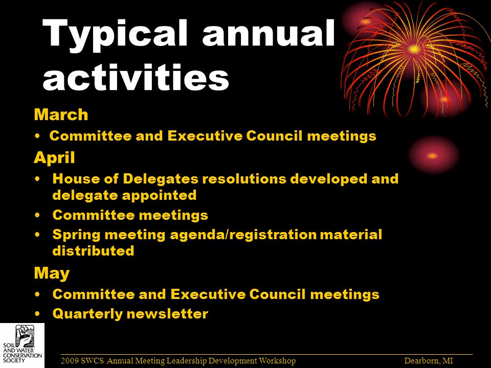 Typical annual activities March Committee and Executive Council meetings April House of Delegates resolutions developed and delegate appointed Committee meetings Spring meeting agenda/registration material distributed May Committee and Executive Council meetings Quarterly newsletter ______________________________________________________________________________________ 2009 SWCS Annual Meeting Leadership Development Workshop Dearborn, MI