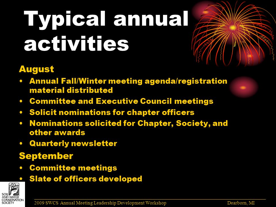 Typical annual activities August Annual Fall/Winter meeting agenda/registration material distributed Committee and Executive Council meetings Solicit nominations for chapter officers Nominations solicited for Chapter, Society, and other awards Quarterly newsletter September Committee meetings Slate of officers developed ______________________________________________________________________________________ 2009 SWCS Annual Meeting Leadership Development Workshop Dearborn, MI