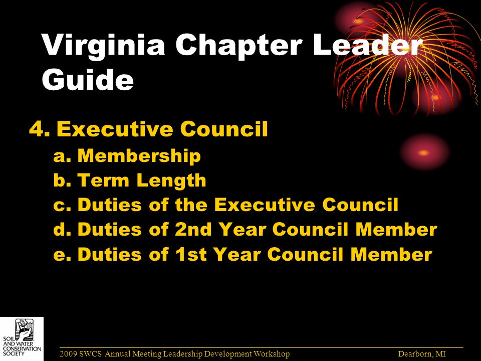 Virginia Chapter Leader Guide 4.Executive Council a.Membership b.Term Length c.Duties of the Executive Council d.Duties of 2nd Year Council Member e.Duties of 1st Year Council Member ______________________________________________________________________________________ 2009 SWCS Annual Meeting Leadership Development Workshop Dearborn, MI