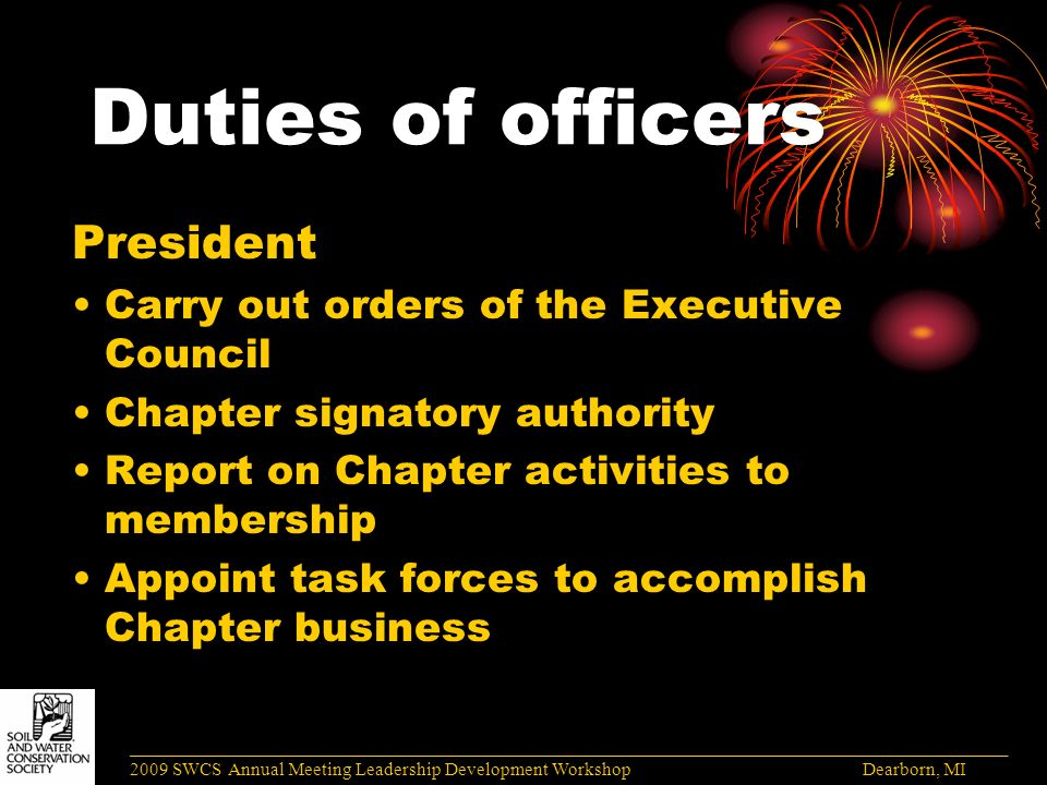 Duties of officers President Carry out orders of the Executive Council Chapter signatory authority Report on Chapter activities to membership Appoint task forces to accomplish Chapter business ______________________________________________________________________________________ 2009 SWCS Annual Meeting Leadership Development Workshop Dearborn, MI