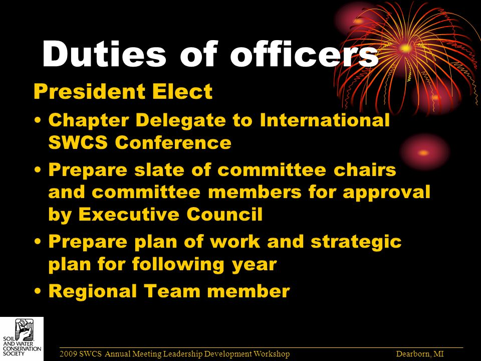 Duties of officers President Elect Chapter Delegate to International SWCS Conference Prepare slate of committee chairs and committee members for approval by Executive Council Prepare plan of work and strategic plan for following year Regional Team member ______________________________________________________________________________________ 2009 SWCS Annual Meeting Leadership Development Workshop Dearborn, MI