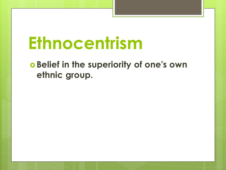 Ethnocentrism  Belief in the superiority of one s own ethnic group.