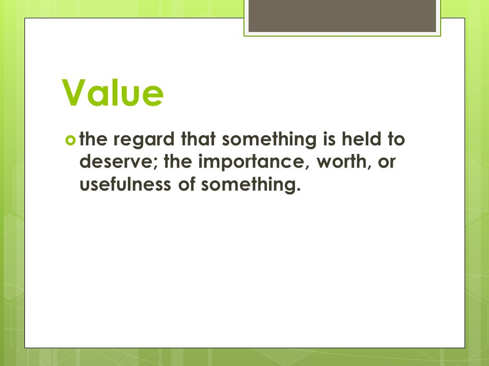 Value  the regard that something is held to deserve; the importance, worth, or usefulness of something.