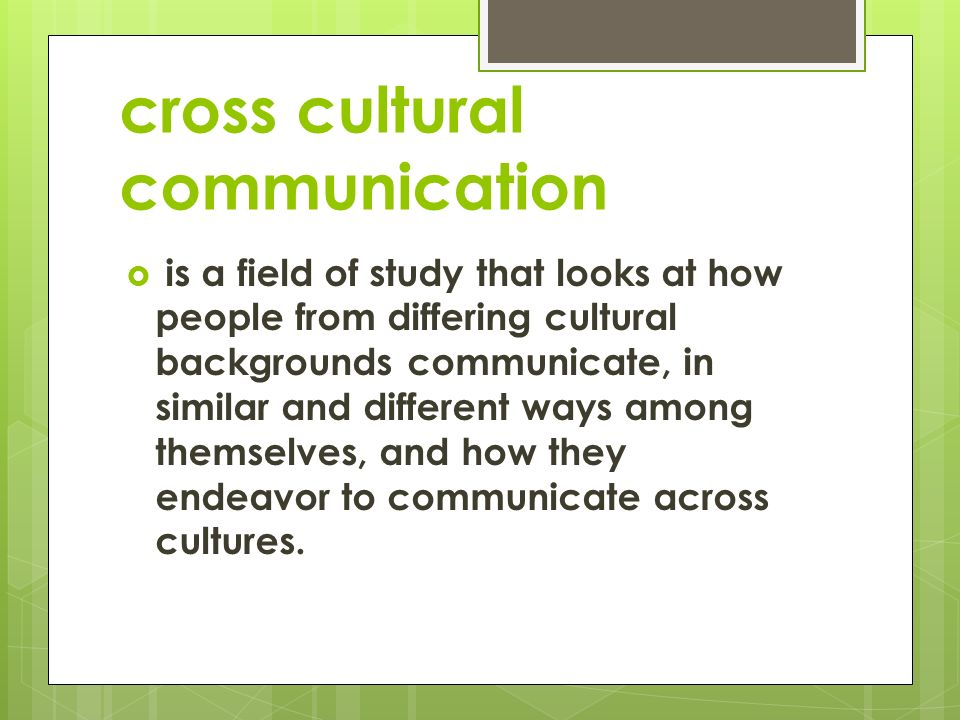 cross cultural communication  is a field of study that looks at how people from differing cultural backgrounds communicate, in similar and different ways among themselves, and how they endeavor to communicate across cultures.