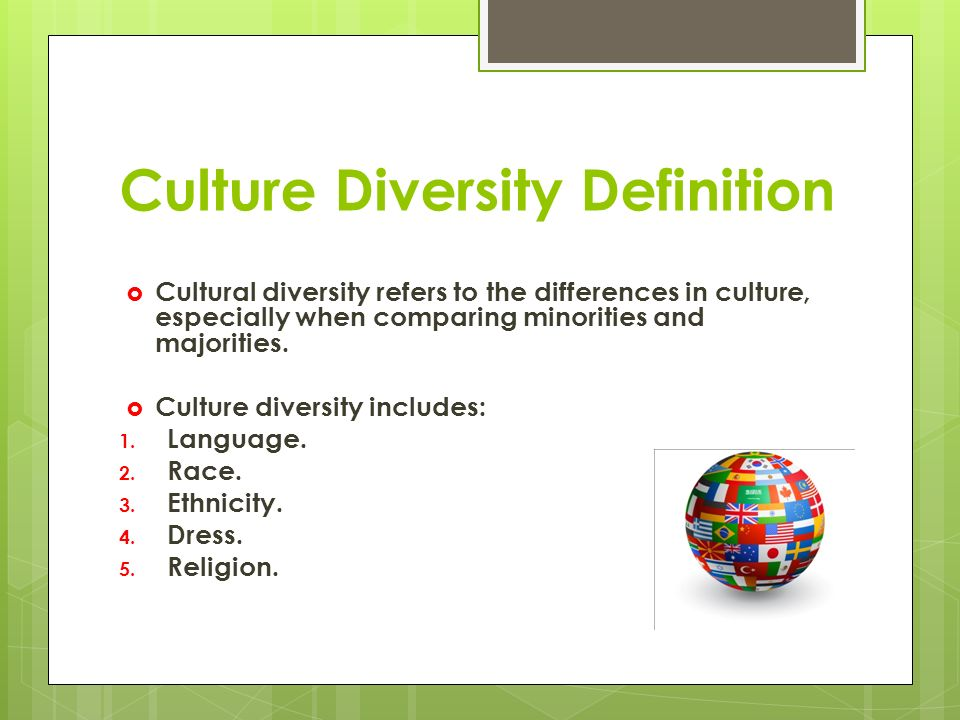Culture Diversity Definition  Cultural diversity refers to the differences in culture, especially when comparing minorities and majorities.