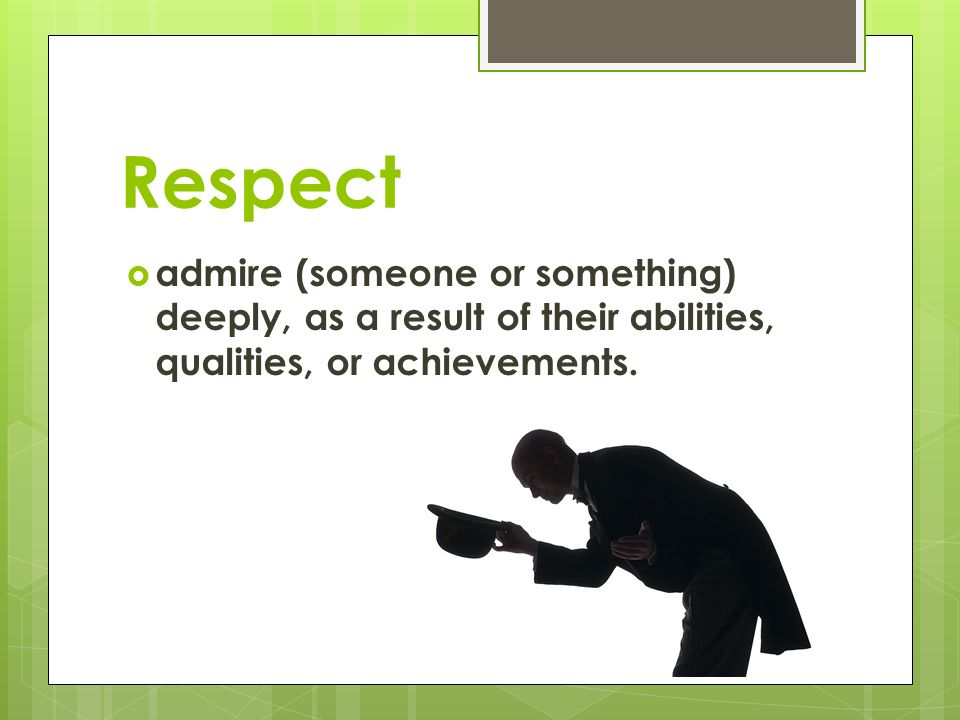 Respect  admire (someone or something) deeply, as a result of their abilities, qualities, or achievements.