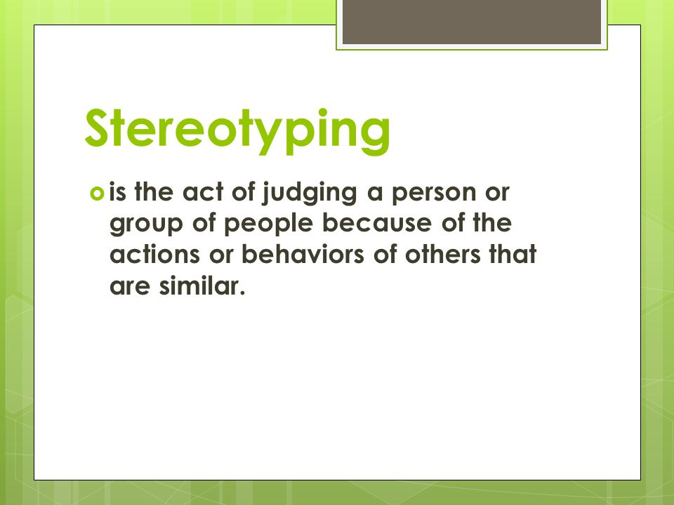 Stereotyping  is the act of judging a person or group of people because of the actions or behaviors of others that are similar.