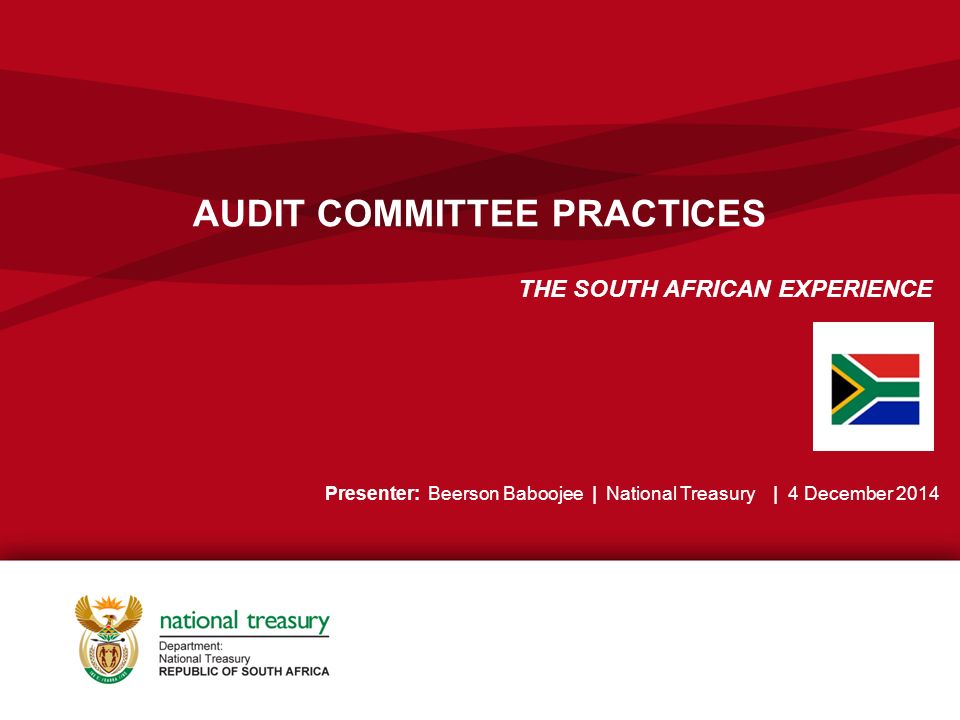 AUDIT COMMITTEE PRACTICES THE SOUTH AFRICAN EXPERIENCE Presenter: Beerson Baboojee | National Treasury | 4 December 2014