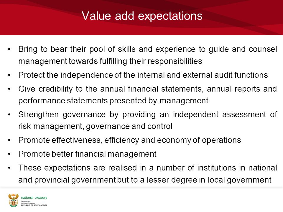Value add expectations Bring to bear their pool of skills and experience to guide and counsel management towards fulfilling their responsibilities Protect the independence of the internal and external audit functions Give credibility to the annual financial statements, annual reports and performance statements presented by management Strengthen governance by providing an independent assessment of risk management, governance and control Promote effectiveness, efficiency and economy of operations Promote better financial management These expectations are realised in a number of institutions in national and provincial government but to a lesser degree in local government