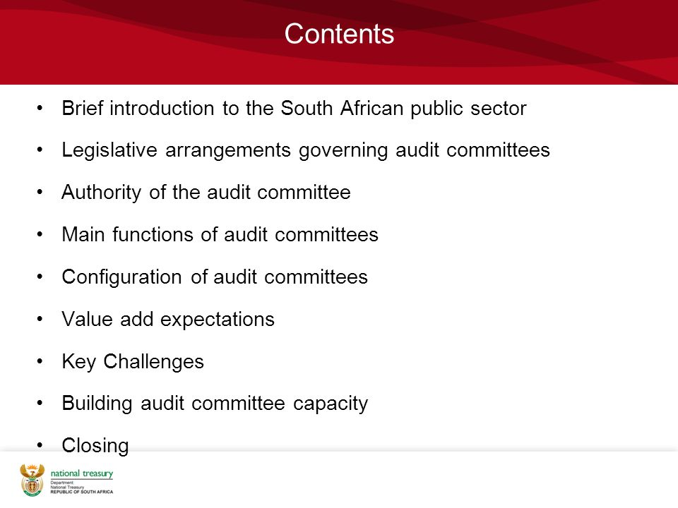 Contents Brief introduction to the South African public sector Legislative arrangements governing audit committees Authority of the audit committee Main functions of audit committees Configuration of audit committees Value add expectations Key Challenges Building audit committee capacity Closing