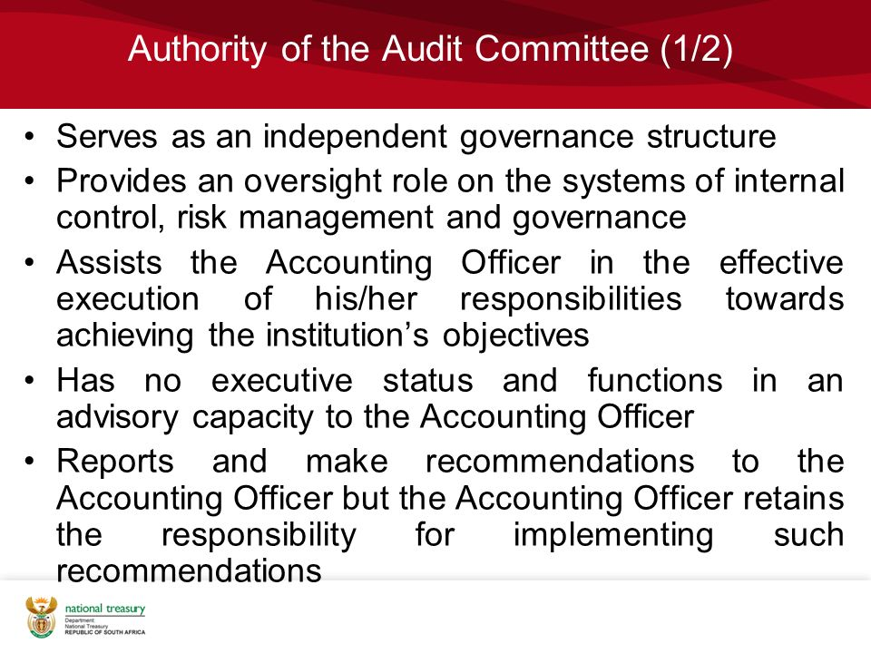 Authority of the Audit Committee (1/2) Serves as an independent governance structure Provides an oversight role on the systems of internal control, risk management and governance Assists the Accounting Officer in the effective execution of his/her responsibilities towards achieving the institution's objectives Has no executive status and functions in an advisory capacity to the Accounting Officer Reports and make recommendations to the Accounting Officer but the Accounting Officer retains the responsibility for implementing such recommendations