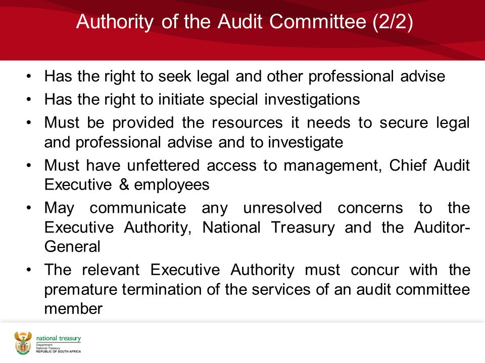 Authority of the Audit Committee (2/2) Has the right to seek legal and other professional advise Has the right to initiate special investigations Must be provided the resources it needs to secure legal and professional advise and to investigate Must have unfettered access to management, Chief Audit Executive & employees May communicate any unresolved concerns to the Executive Authority, National Treasury and the Auditor- General The relevant Executive Authority must concur with the premature termination of the services of an audit committee member