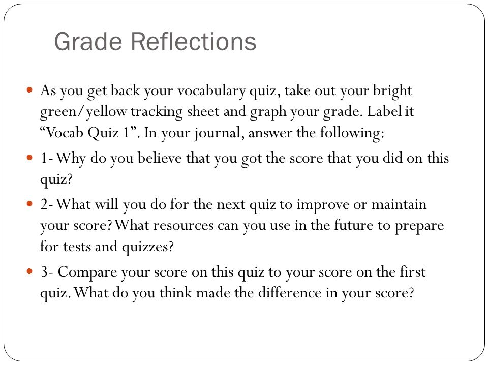 Grade Reflections As you get back your vocabulary quiz, take out your bright green/yellow tracking sheet and graph your grade.