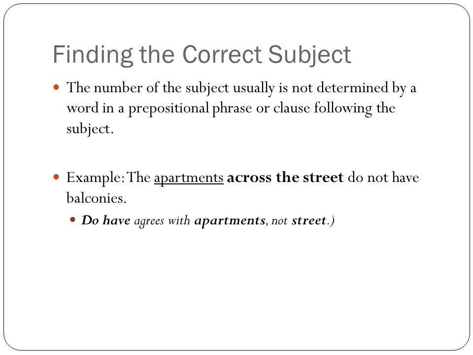 Finding the Correct Subject The number of the subject usually is not determined by a word in a prepositional phrase or clause following the subject.