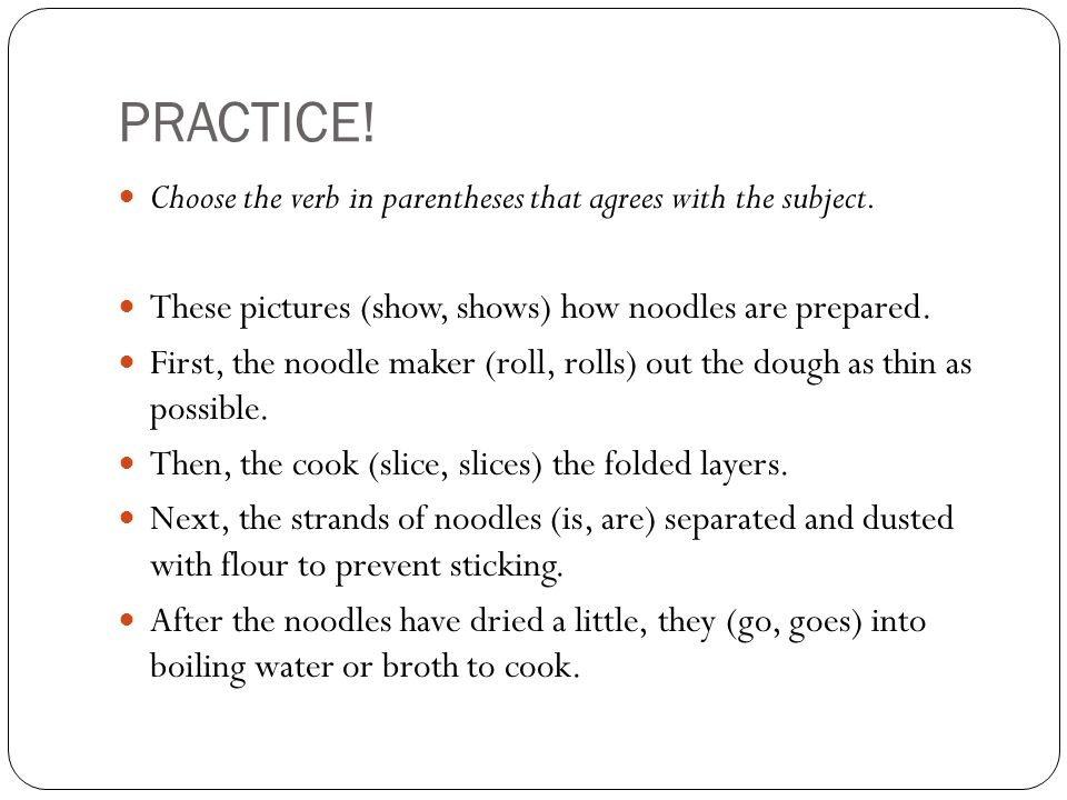 PRACTICE. Choose the verb in parentheses that agrees with the subject.