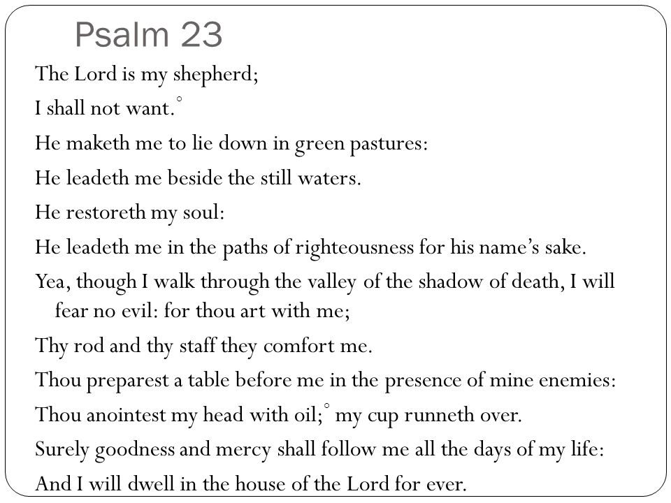 Psalm 23 The Lord is my shepherd; I shall not want.