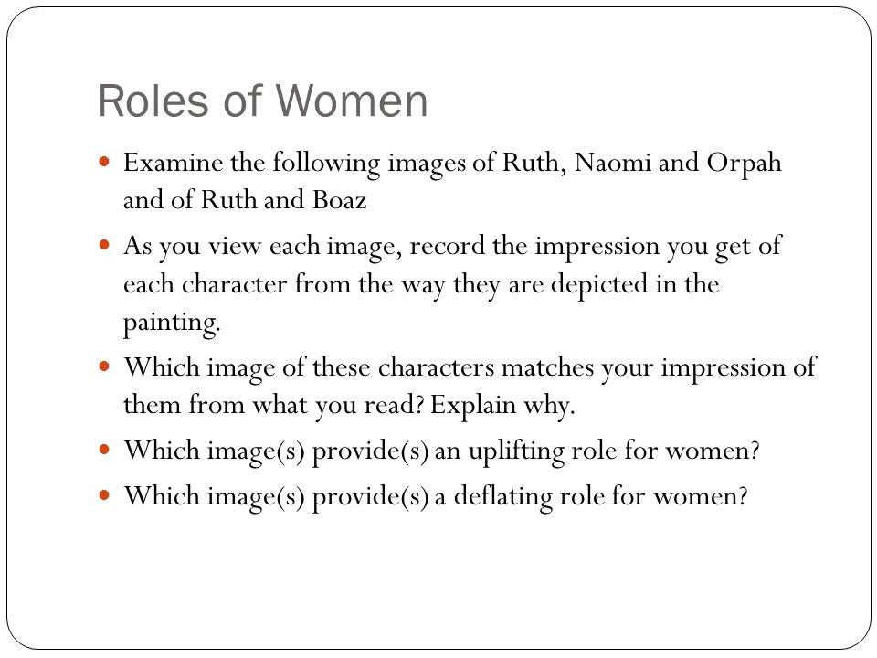 Roles of Women Examine the following images of Ruth, Naomi and Orpah and of Ruth and Boaz As you view each image, record the impression you get of each character from the way they are depicted in the painting.