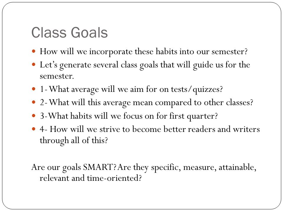 Class Goals How will we incorporate these habits into our semester.