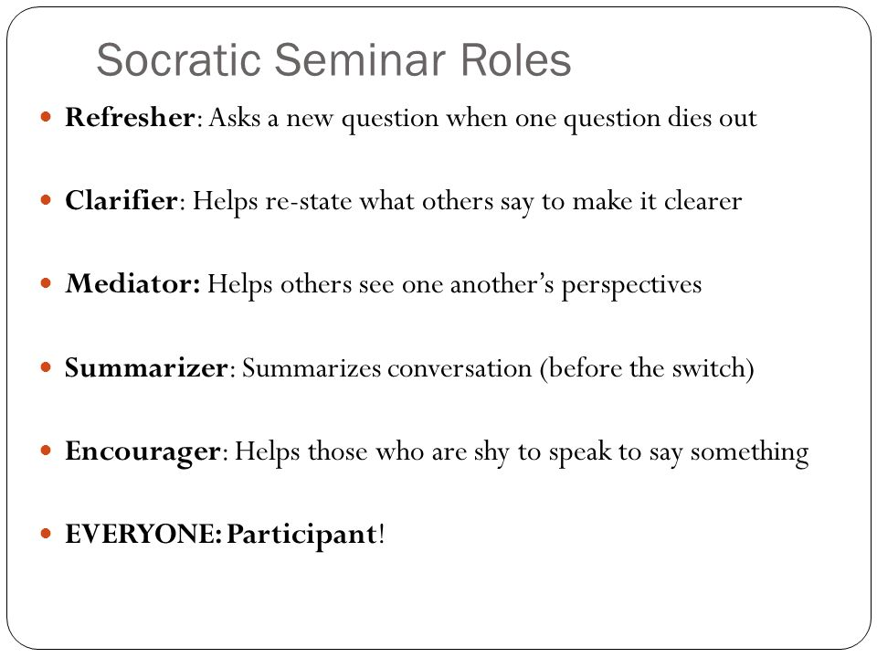 Socratic Seminar Roles Refresher: Asks a new question when one question dies out Clarifier: Helps re-state what others say to make it clearer Mediator: Helps others see one another's perspectives Summarizer: Summarizes conversation (before the switch) Encourager: Helps those who are shy to speak to say something EVERYONE: Participant!