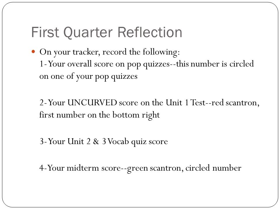 First Quarter Reflection On your tracker, record the following: 1- Your overall score on pop quizzes--this number is circled on one of your pop quizzes 2- Your UNCURVED score on the Unit 1 Test--red scantron, first number on the bottom right 3- Your Unit 2 & 3 Vocab quiz score 4-Your midterm score--green scantron, circled number