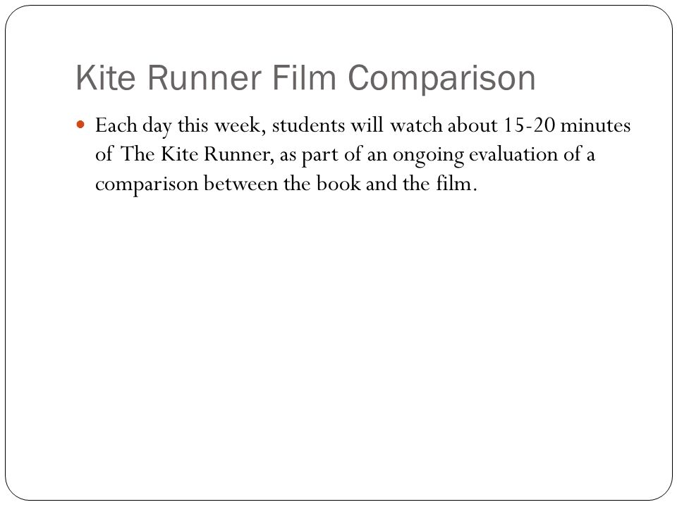 Kite Runner Film Comparison Each day this week, students will watch about minutes of The Kite Runner, as part of an ongoing evaluation of a comparison between the book and the film.