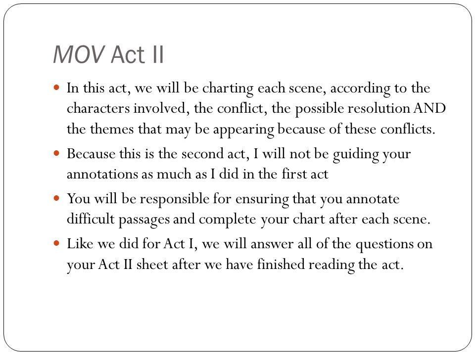 MOV Act II In this act, we will be charting each scene, according to the characters involved, the conflict, the possible resolution AND the themes that may be appearing because of these conflicts.