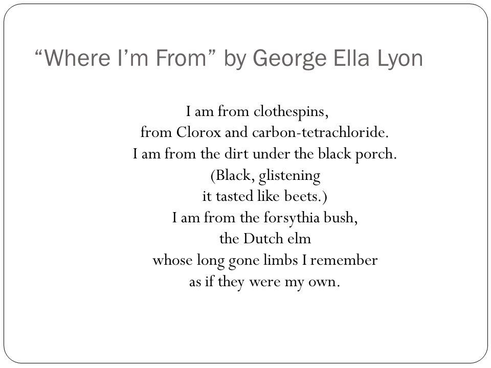 Where I'm From by George Ella Lyon I am from clothespins, from Clorox and carbon-tetrachloride.