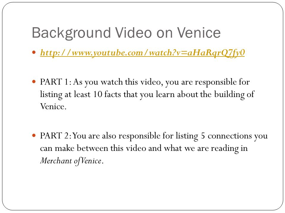 Background Video on Venice   v=aHaRqrQ7fy0 PART 1: As you watch this video, you are responsible for listing at least 10 facts that you learn about the building of Venice.