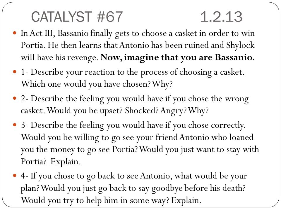 CATALYST # In Act III, Bassanio finally gets to choose a casket in order to win Portia.