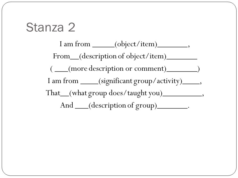 Stanza 2 I am from _____(object/item)_______, From__(description of object/item)_______ ( ___(more description or comment)_______) I am from ____(significant group/activity)____, That__(what group does/taught you)_________, And ___(description of group)_______.
