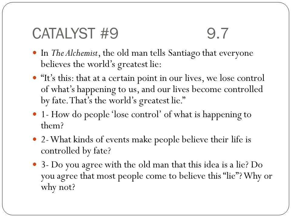 CATALYST #99.7 In The Alchemist, the old man tells Santiago that everyone believes the world's greatest lie: It's this: that at a certain point in our lives, we lose control of what's happening to us, and our lives become controlled by fate.