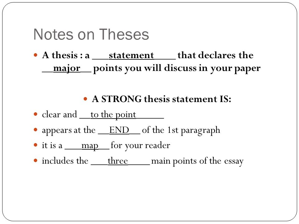 Notes on Theses A thesis : a ___statement____ that declares the __major__ points you will discuss in your paper A STRONG thesis statement IS: clear and __to the point_____ appears at the __END__ of the 1st paragraph it is a ___map__ for your reader includes the ___three____ main points of the essay