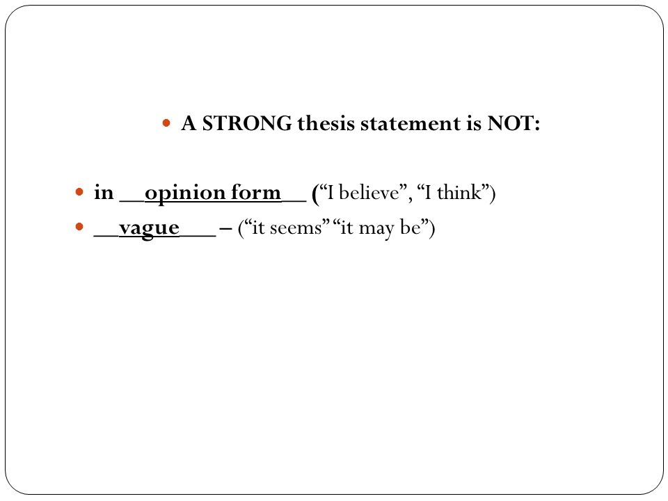 A STRONG thesis statement is NOT: in __opinion form__ ( I believe , I think ) __vague___ – ( it seems it may be )