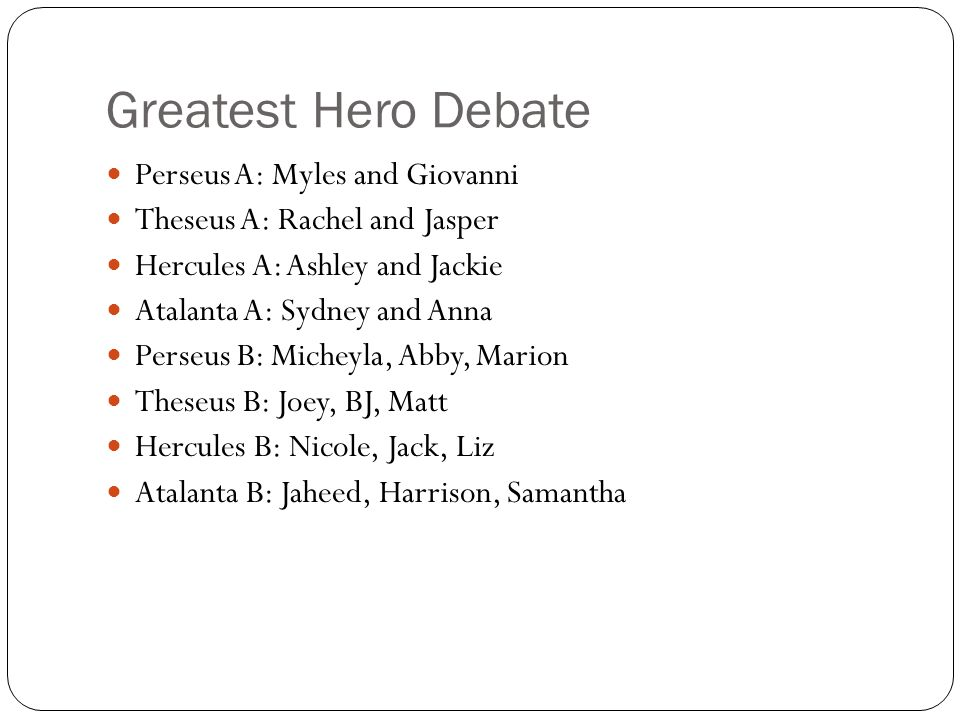 Greatest Hero Debate Perseus A: Myles and Giovanni Theseus A: Rachel and Jasper Hercules A: Ashley and Jackie Atalanta A: Sydney and Anna Perseus B: Micheyla, Abby, Marion Theseus B: Joey, BJ, Matt Hercules B: Nicole, Jack, Liz Atalanta B: Jaheed, Harrison, Samantha