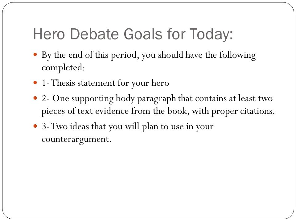 Hero Debate Goals for Today: By the end of this period, you should have the following completed: 1- Thesis statement for your hero 2- One supporting body paragraph that contains at least two pieces of text evidence from the book, with proper citations.