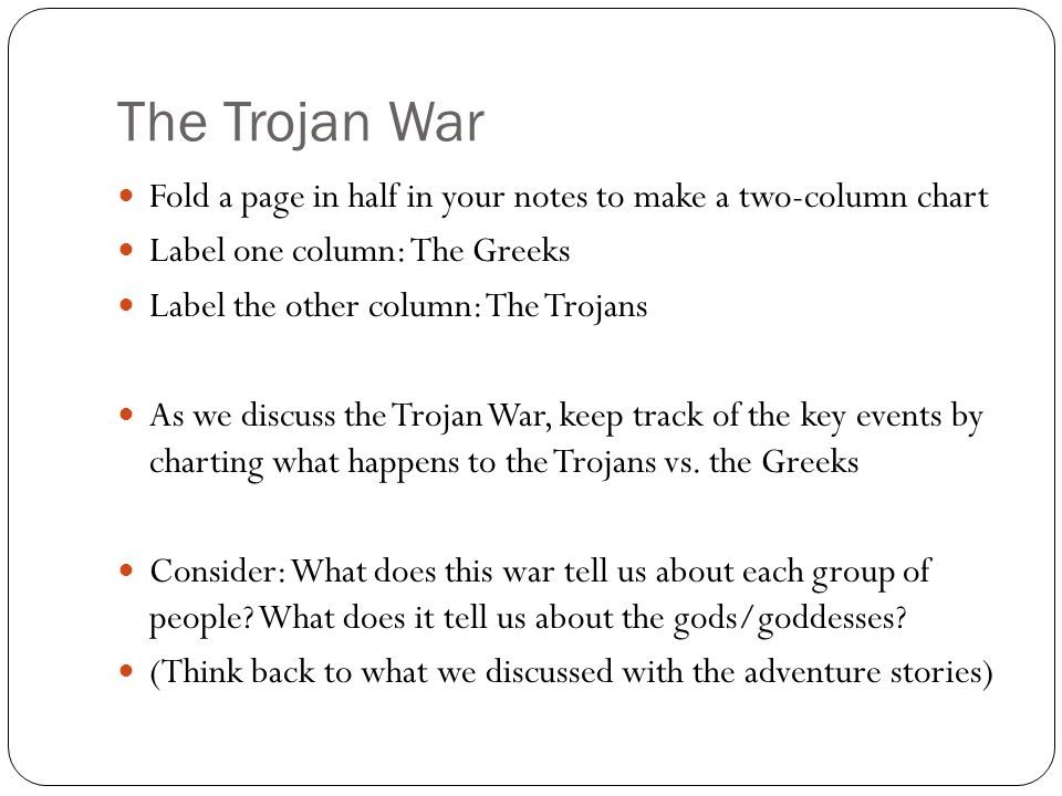 The Trojan War Fold a page in half in your notes to make a two-column chart Label one column: The Greeks Label the other column: The Trojans As we discuss the Trojan War, keep track of the key events by charting what happens to the Trojans vs.
