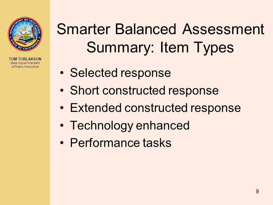 TOM TORLAKSON State Superintendent of Public Instruction Smarter Balanced Assessment Summary: Item Types Selected response Short constructed response Extended constructed response Technology enhanced Performance tasks 9
