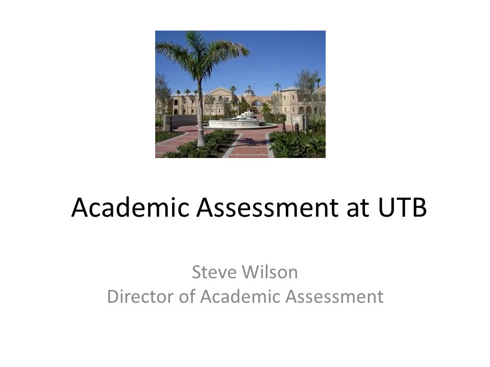 Academic Assessment at UTB Steve Wilson Director of Academic Assessment