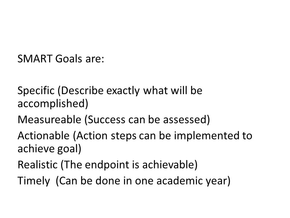 SMART Goals are: Specific (Describe exactly what will be accomplished) Measureable (Success can be assessed) Actionable (Action steps can be implemented to achieve goal) Realistic (The endpoint is achievable) Timely (Can be done in one academic year)