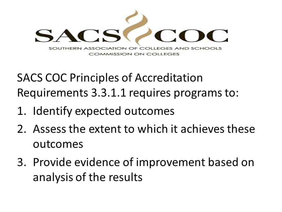 SACS COC Principles of Accreditation Requirements requires programs to: 1.Identify expected outcomes 2.Assess the extent to which it achieves these outcomes 3.Provide evidence of improvement based on analysis of the results