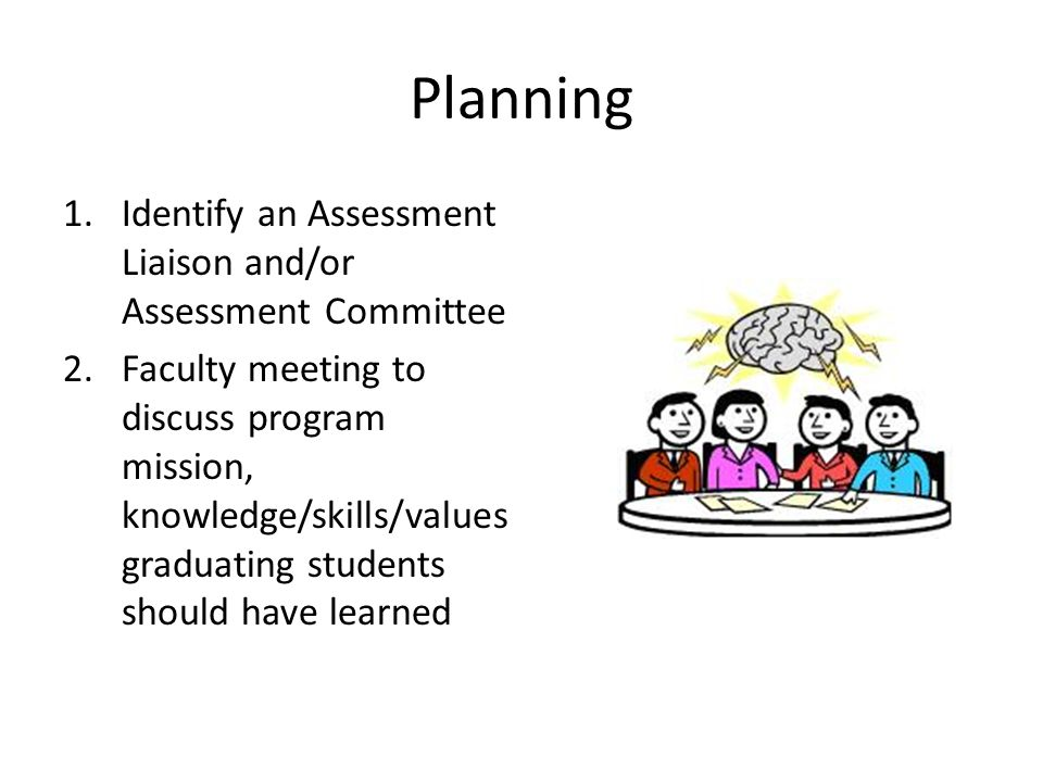 Planning 1.Identify an Assessment Liaison and/or Assessment Committee 2.Faculty meeting to discuss program mission, knowledge/skills/values graduating students should have learned