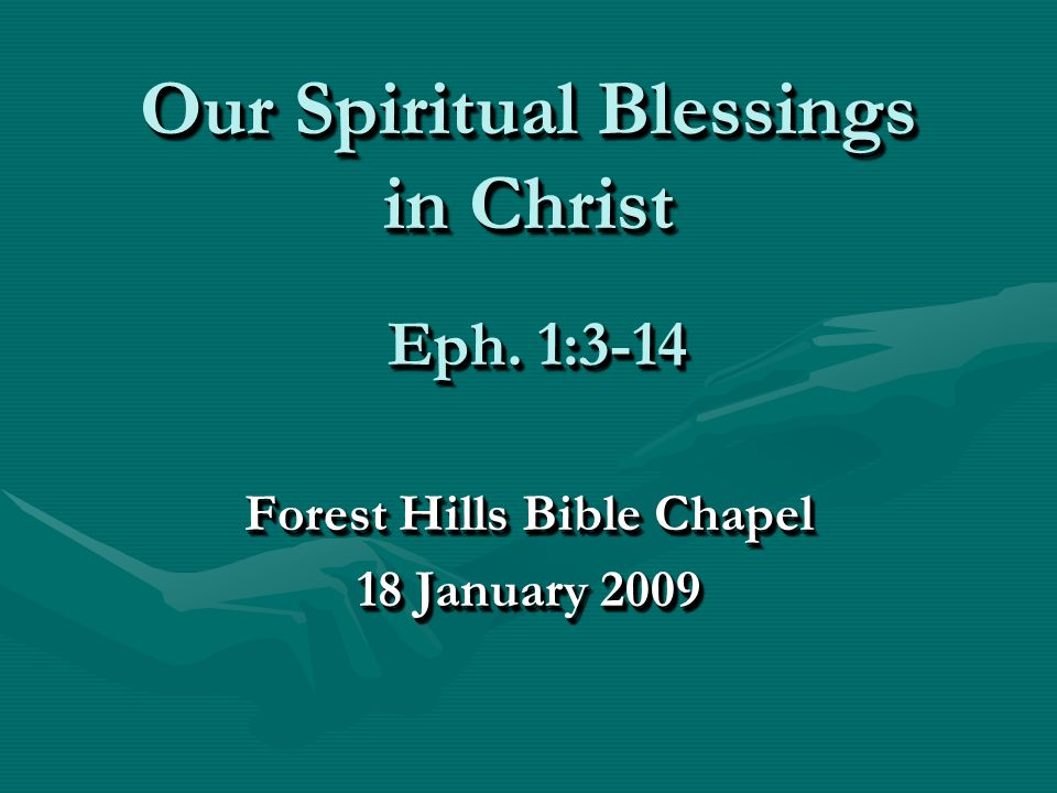 Our Spiritual Blessings in Christ Forest Hills Bible Chapel 18 January 2009 Forest Hills Bible Chapel 18 January 2009 Eph.