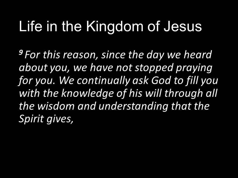 Life in the Kingdom of Jesus 9 For this reason, since the day we heard about you, we have not stopped praying for you.