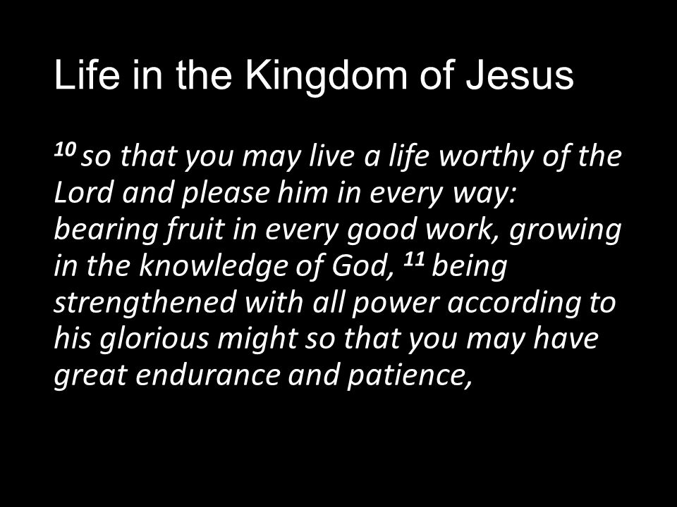 Life in the Kingdom of Jesus 10 so that you may live a life worthy of the Lord and please him in every way: bearing fruit in every good work, growing in the knowledge of God, 11 being strengthened with all power according to his glorious might so that you may have great endurance and patience,