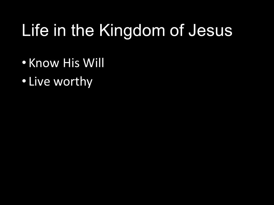 Life in the Kingdom of Jesus Know His Will Live worthy