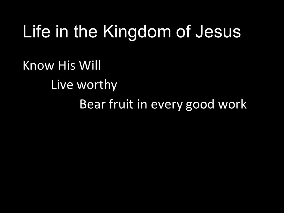 Life in the Kingdom of Jesus Know His Will Live worthy Bear fruit in every good work