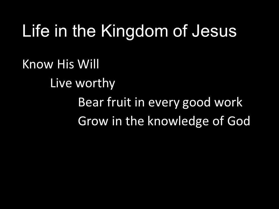 Life in the Kingdom of Jesus Know His Will Live worthy Bear fruit in every good work Grow in the knowledge of God
