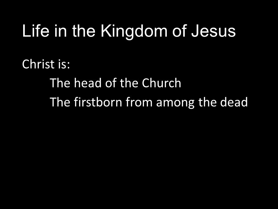 Life in the Kingdom of Jesus Christ is: The head of the Church The firstborn from among the dead