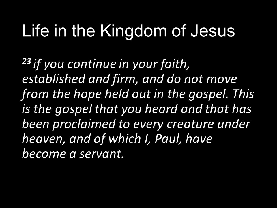 Life in the Kingdom of Jesus 23 if you continue in your faith, established and firm, and do not move from the hope held out in the gospel.