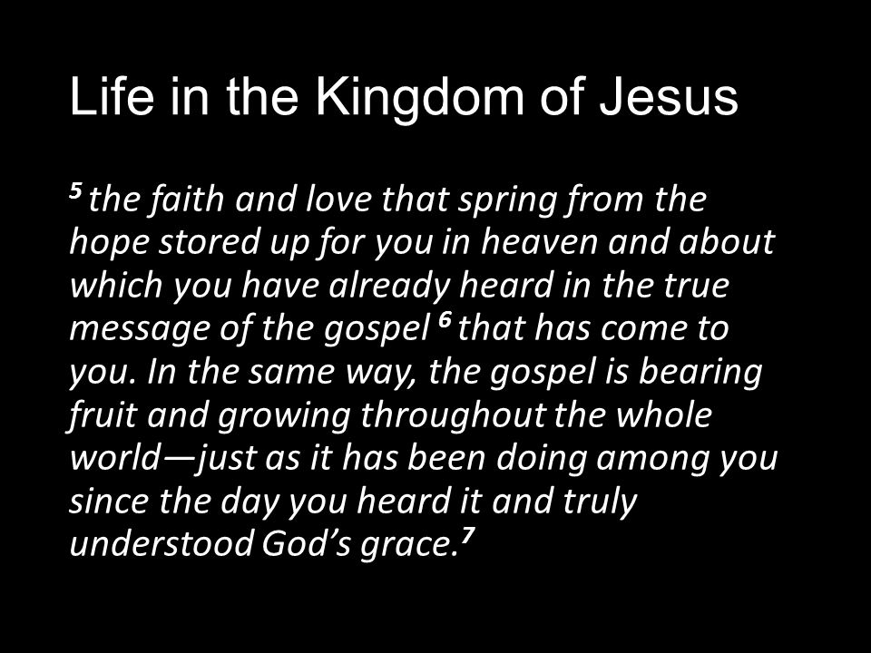 Life in the Kingdom of Jesus 5 the faith and love that spring from the hope stored up for you in heaven and about which you have already heard in the true message of the gospel 6 that has come to you.